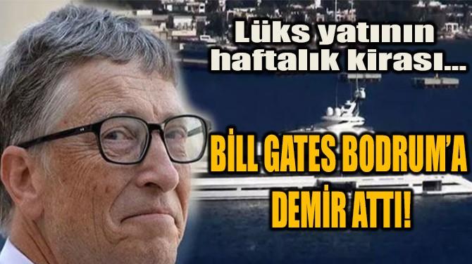 BİLL GATES BODRUM'A DEMİR ATTI!
