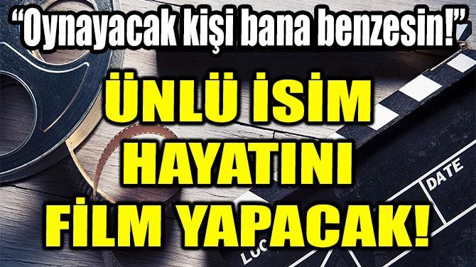 ÜNLÜ İSİM HAYATINI FİLM YAPACAK!
