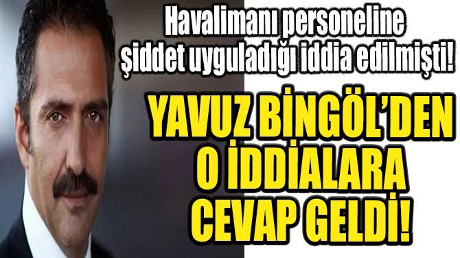 YAVUZ BİNGÖL'DEN O İDDİALARA CEVAP GELDİ!