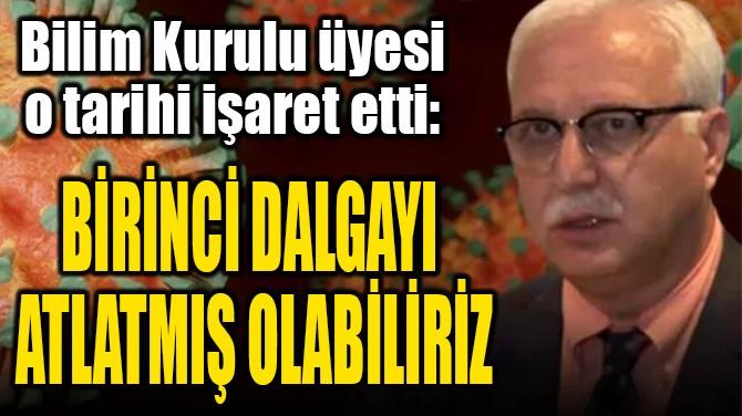 """""""BİRİNCİ DALGAYI ATLATMIŞ OLABİLİRİZ"""""""
