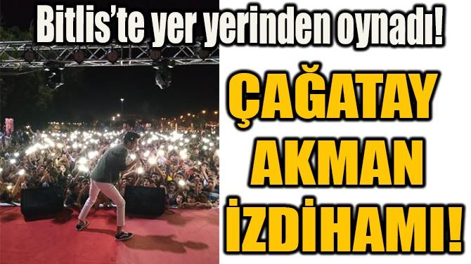 BİTLİS'TE ÇAĞATAY AKMAN İZDİHAMI!
