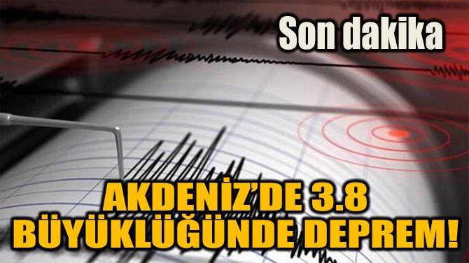 SON DAKİKA: AKDENİZ'DE 3,8 BÜYÜKLÜĞÜNDE DEPREM!