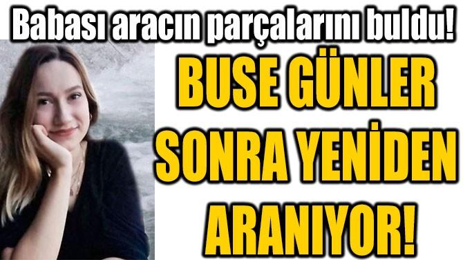 BUSE GÜNLER  SONRA YENİDEN  ARANIYOR!