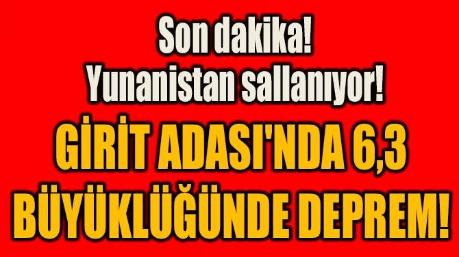 GİRİT ADASI'NDA 6,3  BÜYÜKLÜĞÜNDE DEPREM!