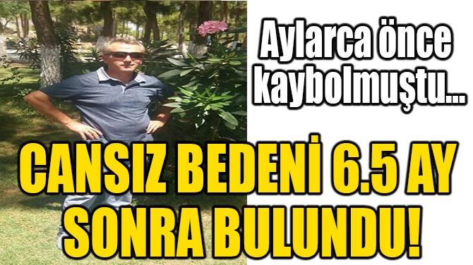 CANSIZ BEDENİ 6.5 AY SONRA BULUNDU!