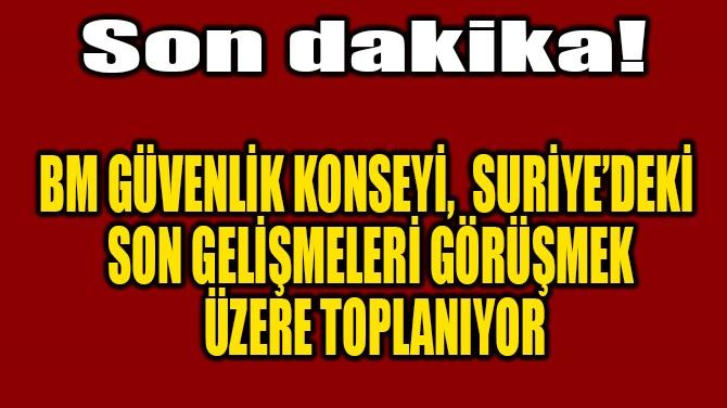 BMGK, SURİYE GELİŞMELERİ İÇİN TOPLANIYOR!