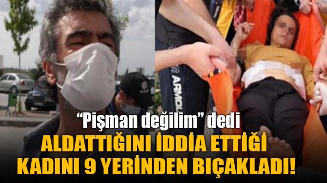 ALDATTIĞINI İDDİA ETTİĞİ  KADINI 9 YERİNDEN BIÇAKLADI!