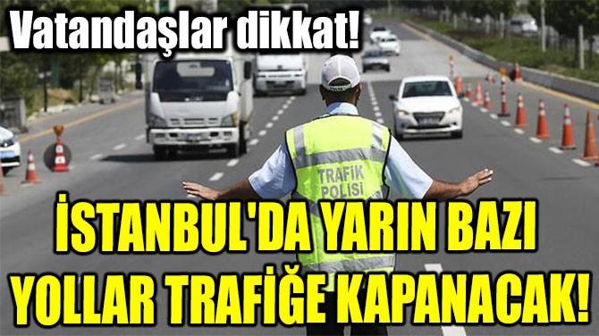 İSTANBUL'DA YARIN BAZI  YOLLAR TRAFİĞE KAPANACAK!