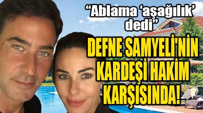DEFNE SAMYELİ'NİN KARDEŞİ  HAKİM KARŞISINDA!