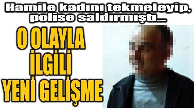 HAMİLE KADINI TEKMELEYİP,  POLİSE SALDIRMIŞTI...