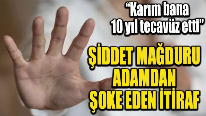 ŞİDDET MAĞDURU ADAM İTİRAF ETTİ