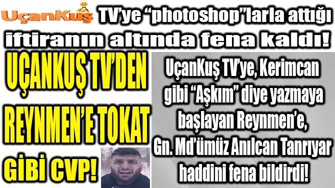 UÇANKUŞ TV'DEN REYNMEN'E TOKAT GİBİ CVP!