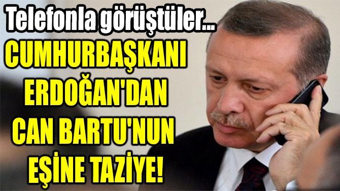 CUMHURBAŞKANI ERDOĞAN'DAN CAN BARTU'NUN  EŞİNE TAZİYE!