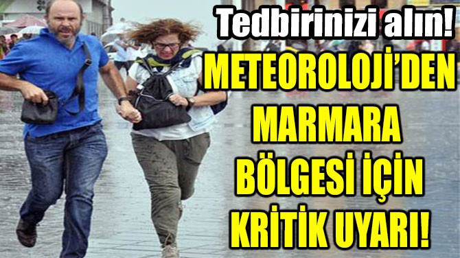METEOROLOJİ'DEN MARMARA  BÖLGESİ İÇİN KRİTİK UYARI!