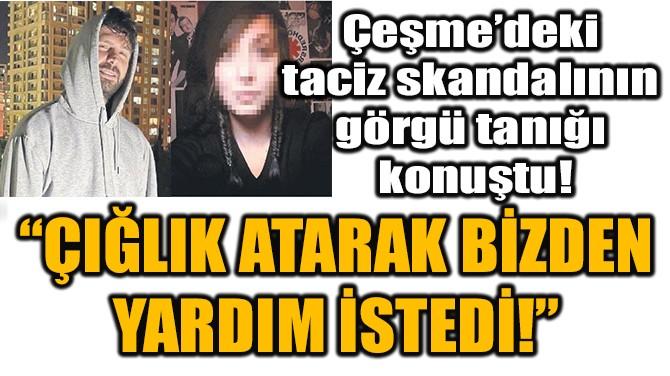 """""""ÇIĞLIK ATARAK BİZDEN YARDIM İSTEDİ!"""""""