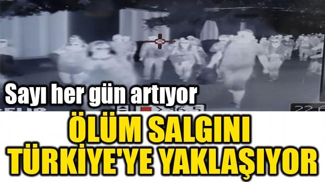 ÖLÜM SALGINI  TÜRKİYE'YE YAKLAŞIYOR