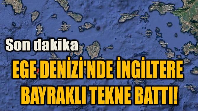 EGE DENİZİ'NDE İNGİLTERE  BAYRAKLI TEKNE BATTI!