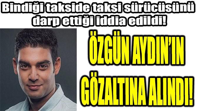 Özgün Aydın: ÖZGÜN AYDIN GÖZALTINA ALINDI!