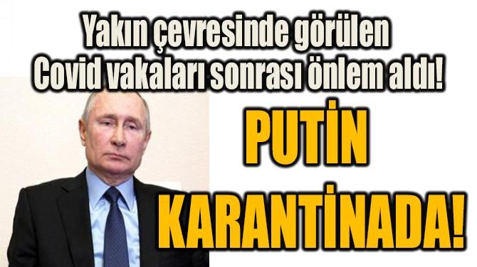 PUTİN  KARANTİNADA!