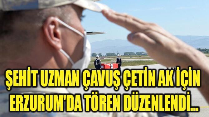 ŞEHİT UZMAN ÇAVUŞ ÇETİN AK İÇİN  ERZURUM'DA TÖREN DÜZENLENDİ...