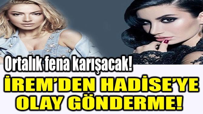 İREM'DEN  HADİSE'YE OLAY  GÖNDERME!