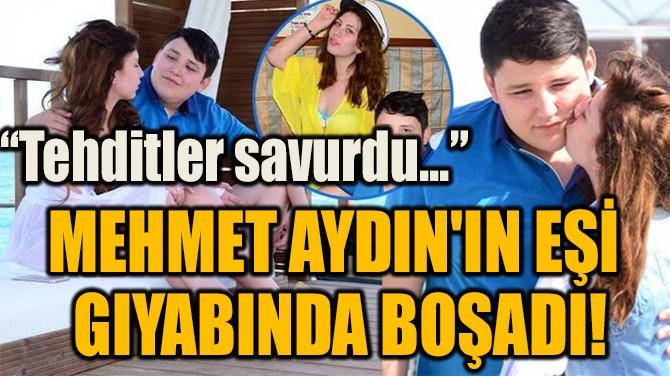 MEHMET AYDIN'IN EŞİ  GIYABINDA BOŞADI!