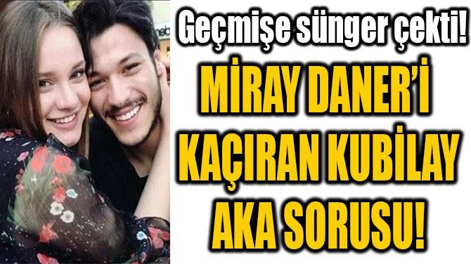 MİRAY DANER'İ  KAÇIRAN KUBİLAY  AKA SORUSU!