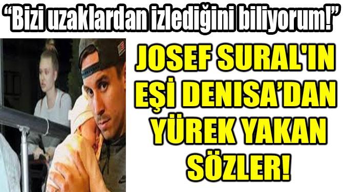 JOSEF SURAL'IN  EŞİ DENISA'DAN  YÜREK YAKAN SÖZLER!
