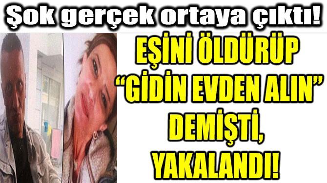 """EŞİNİ ÖLDÜRÜP  """"GİDİN EVDEN ALIN"""" DEMİŞTİ, YAKALANDI!"""