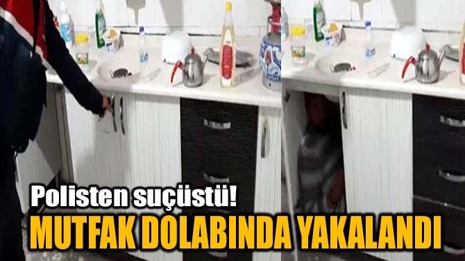 MUTFAK DOLABINDA YAKALANDI