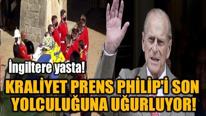 KRALİYET PRENS PHİLİP'İ SON  YOLCULUĞUNA UĞURLUYOR!
