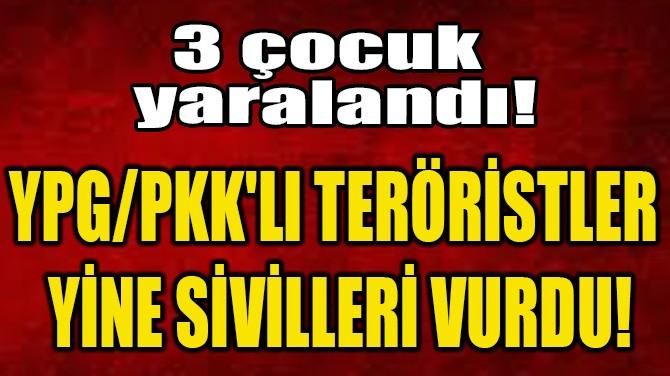 YPG/PKK'LI TERÖRİSTLER  YİNE SİVİLLERİ VURDU!