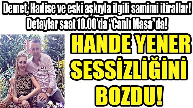 HANDE YENER SESSİZLİĞİNİ  BOZDU!