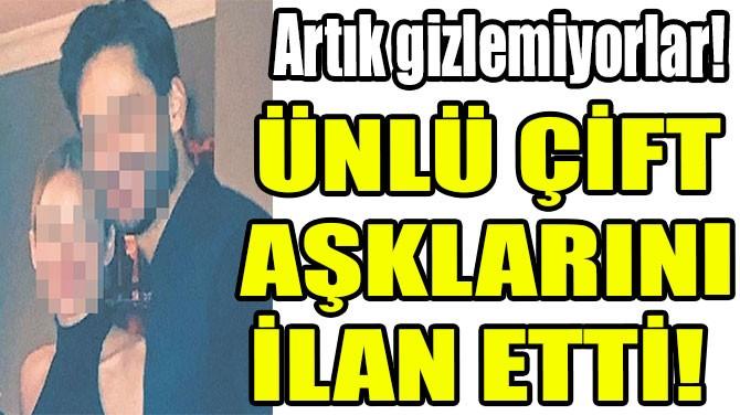ÜNLÜ ÇİFT AŞKLARINI İLAN ETTİ!
