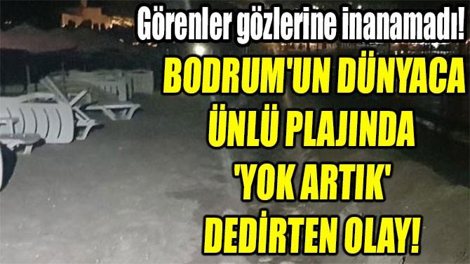 BODRUM'UN DÜNYACA  ÜNLÜ PLAJINDA  'YOK ARTIK'  DEDİRTEN OLAY!