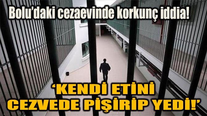 'KENDİ ETİNİ CEZVEDE PİŞİRİP YEDİ!'