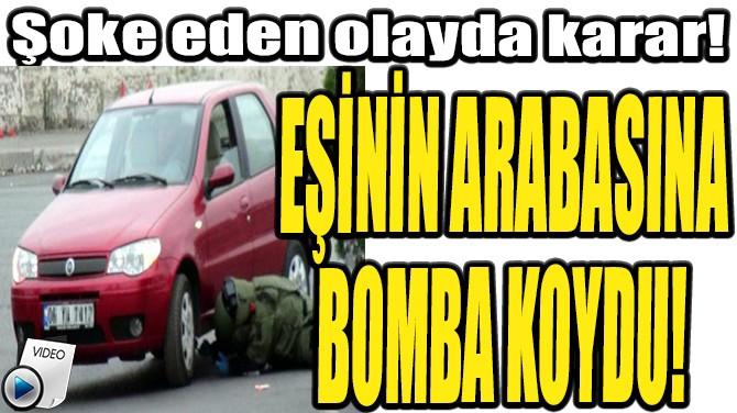 EŞİNİN ARABASINA BOMBA KOYDU!