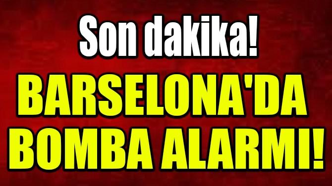 BARSELONA'DA  BOMBA ALARMI!