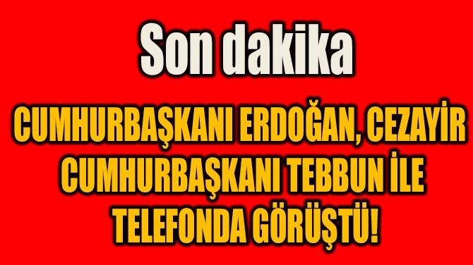 CUMHURBAŞKANI ERDOĞAN, TEBBUN İLE  TELEFONDA GÖRÜŞTÜ!