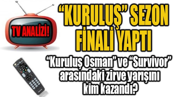 """KURULUŞ"" SEZON FİNALİ YAPTI!"