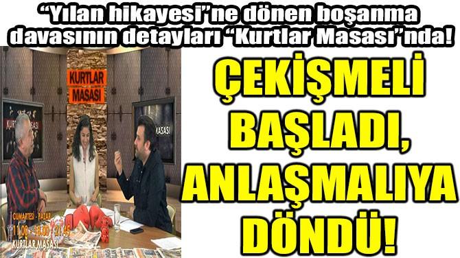 ÇEKİŞMELİ BAŞLADI, ANLAŞMALIYA DÖNDÜ!