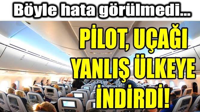 PİLOT, UÇAĞI YANLIŞ ÜLKEYE İNDİRDİ!