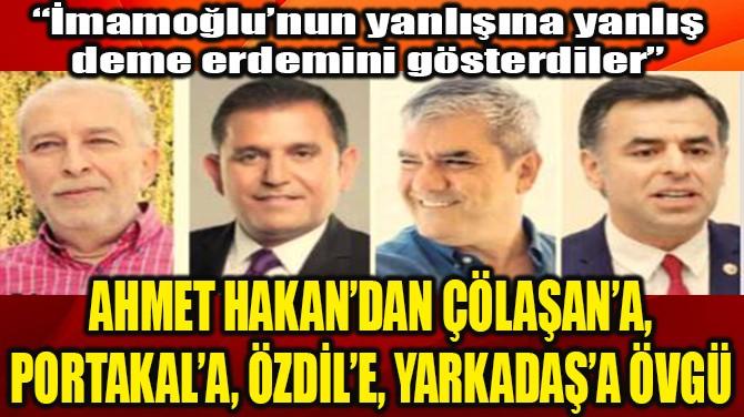 AHMET HAKAN'DAN ÇÖLAŞAN'A PORTAKAL'A ÖZDİL'E YARKADAŞ'A ÖVGÜ