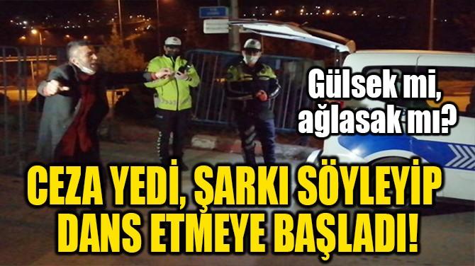 CEZA YEDİ, ŞARKI SÖYLEYİP  DANS ETMEYE BAŞLADI!