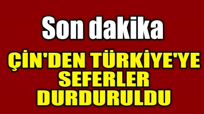 ÇİN'DEN TÜRKİYE'YE SEFERLER DURDURULDU