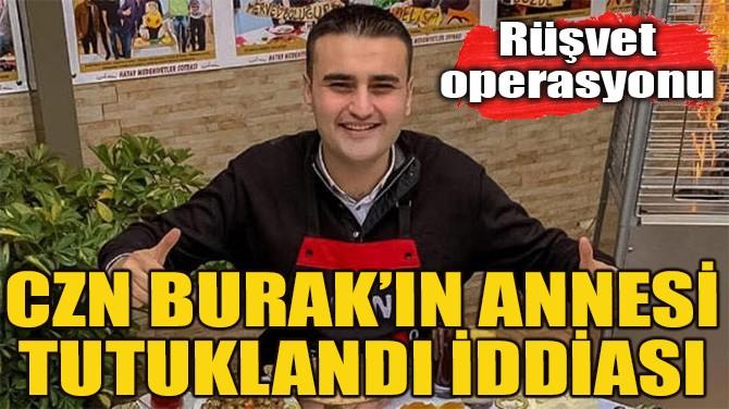 CZN BURAK'IN ANNESİ TUTUKLANDI İDDİASI
