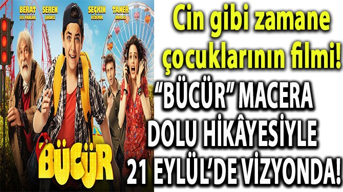 """""""BÜCÜR"""" MACERA DOLU HİKÂYESİYLE 21 EYLÜL'DE VİZYONDA!"""
