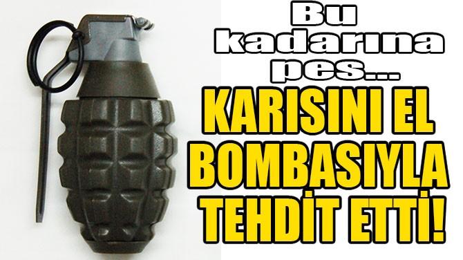 KARISINI EL BOMBASIYLA TEHDİT ETTİ!