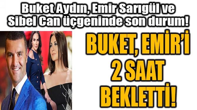 BUKET, EMİR'İ 2 SAAT BEKLETTİ!