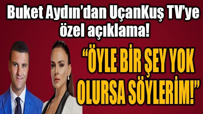 """""""ÖYLE BİR ŞEY YOK  OLURSA SÖYLERİM!"""""""